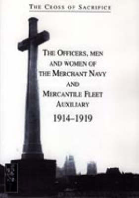 Cross of Sacrifice. Vol. 5: the Officers, Men and Women of the Merchant Navy and Mercantile Fleet Auxiliary 1914 - 1919: v. 5