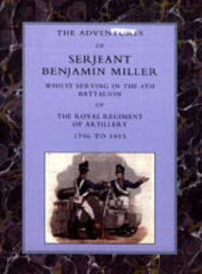 Adventures of Serjeant Benjamin Miller, Whilst Serving in the 4th Battalion of the Royal Regiment of Artillery 1796 to 1815