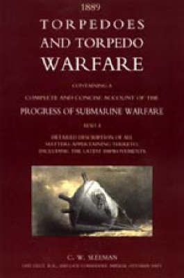 Torpedoes and Torpedo Warfare: Containing a Complete Account of the Progress of Submarine Warfare (1889): 2004