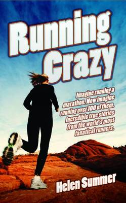 Running Crazy: Imagine Running a Marathon. Now Imagine Running Over 100 of Them. Incredible True Stories from the World's Most Fanatical Runners.