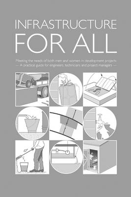 Infrastructure for All: Meeting the needs of both men and women in development projects - A practical guide for engineers, technicians and project managers