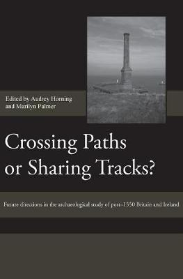 Crossing Paths or Sharing Tracks?: Future directions in the archaeological study of post-1550 Britain and Ireland