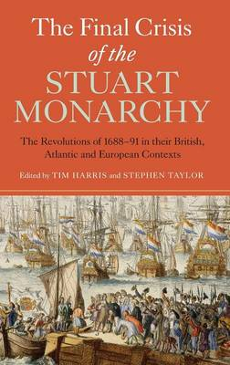 The Final Crisis of the Stuart Monarchy: The Revolutions of 1688-91 in their British, Atlantic and European Contexts