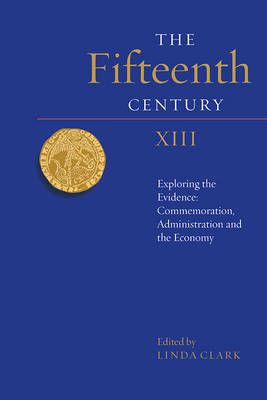 The Fifteenth Century XIII: Exploring the Evidence: Commemoration, Administration and the Economy
