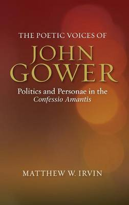 The Poetic Voices of John Gower: Politics and Personae in the Confessio Amantis