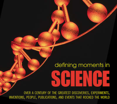 Defining Moments in Science: Over a Century of the Greatest Scientists, Discoveries, Inventions and Events That Rocked the Scientific World