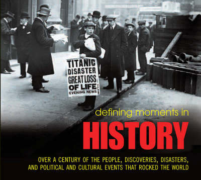 Defining Moments in History: Over a Century of the People, Discoveries, Disasters and Political and Cultural Events That Rocked the World