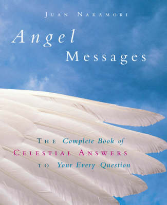 Angel Messages: The Complete Book of Celestial Answers to Your Every Question