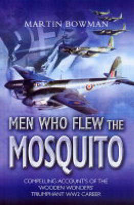 The Men Who Flew the Mosquito: Compelling Accounts of the Wooden Wonders Triumphant WW2 Career