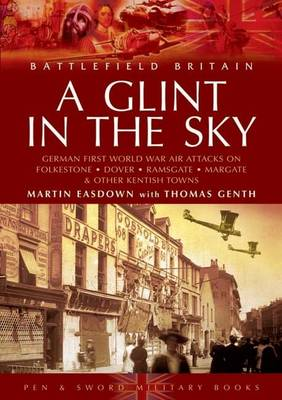 A Glint in the Sky: German Air Attacks on Folkestone, Dover, Ramsgate, Margate