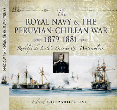 The Royal Navy and the Peruvian-Chilean War 1879-1881: Rudolf De Lisle's Diaries and Watercolours
