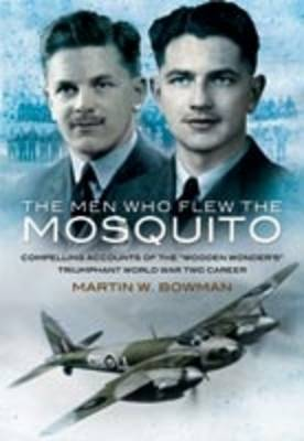 The Men Who Flew the Mosquito: Compelling Account of the 'Wooden Wonders' Triumphant WW2 Career