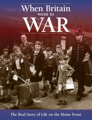 When Britain Went To War: The Real Story of Life on the Home Front