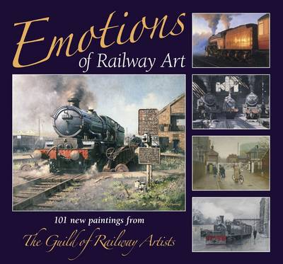 Emotions of Railway Art: 101 New Paintings from the Guild of Railway Artists