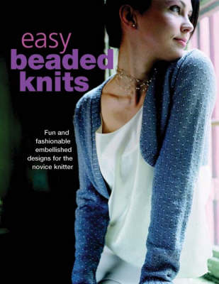 Easy Beaded Knits: 20 Fun and Fashionable Projects Plus Beaded Trims and Accessories