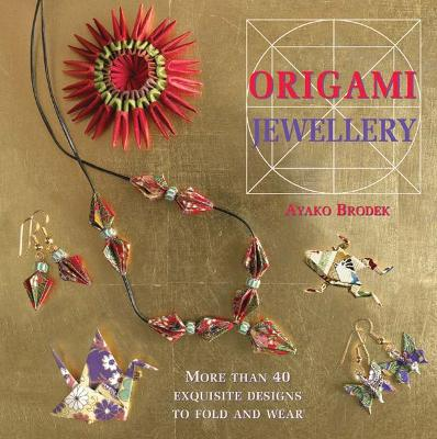 Origami Jewellery: More Than 40 Exquisite Designs to Fold and Wear