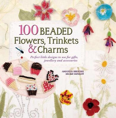 100 Beaded Flowers, Trinkets & Charms: Perfect Little Designs to Use for Gifts, Jewellery and Accessories