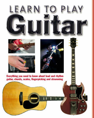 Learn to Play Guitar: Everything You Need to Know About Lead and Rhythm Guitar, Chords, Scales, Fingerpicking and Strumming