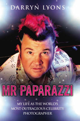 Mr Paparazzi: My Life as the World's Most Outrageous Celebrity Photographer