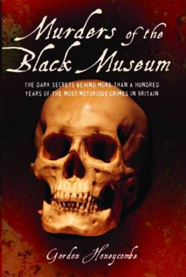 Murders of the Black Museum 1875-1975: The Dark Secrets Behind a Hundred Years of the Most Notorious Crimes in England