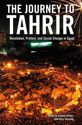 The Journey to Tahrir: Revolution, Protest and Social Change in Egypt, 1999 - 2011