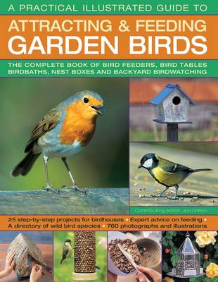 A Practical Illustrated Guide to Attracting & Feeding Garden Birds: The Complete Book of Bird Feeders, Bird Tables, Birdbaths, Nest Boxes and Backyard Birdwatching