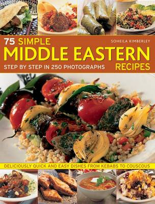 75 Simple Middle Eastern Recipes: Step by Step in 250 Photographs: Deliciously Quick and Easy Dishes from Kebabs to Couscous