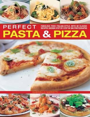 Perfect Pasta & Pizza: Fabulous Food Italian-style, with 60 Classic Recipes Shown Step by Step in 300 Photographs
