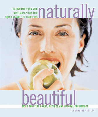 Naturally Beautiful: Rejuvenate Your Skin * Revitalise Your Hair * Bring Sparkle to Your Eyes with More Than 300 Foods, Recipes and Natural Treatments