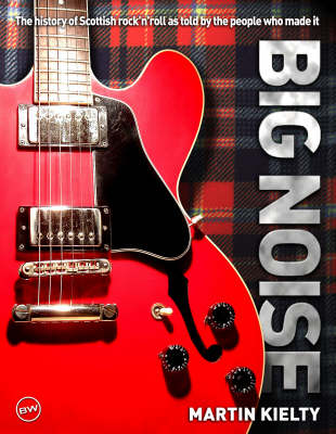 Big Noise: The History of Scottish Rock 'n' Roll as Told by the People Who Made it