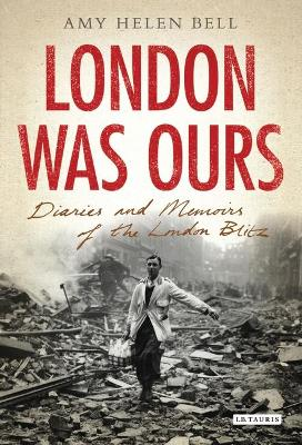 London Was Ours: Diaries and Memoirs of the London Blitz
