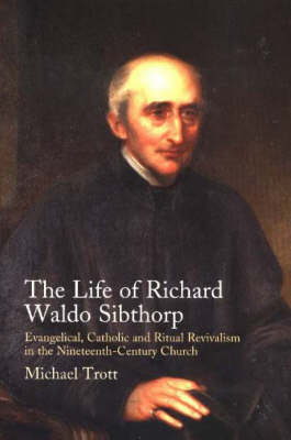 Life of Richard Waldo Sibthorp: Evangelical, Catholic and Ritual Revivalism in the Nineteenth-Century Church