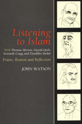 Listening to Islam with Thomas Merton, Sayyid Qutb, Kenneth Cragg and Ziauddin Sardar: Praise, Reason and Reflection