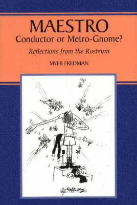 Maestro: Conductor or Metro-Gnome?, Reflections from the Rostrum