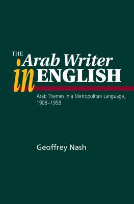 Arab Writer in English: Arab Themes in a Metropolitan Language, 1908-58