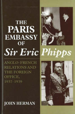 Paris Embassy of Sir Eric Phipps: Anglo-French Relations and Foreign Office, 1937-1939