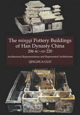 Mingqi Pottery Buildings of Han Dynasty China 206 BC - AD 220: Architectural Representations & Represented Architecture