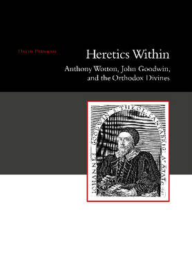 Heretics within: Anthony Wotton, John Goodwin, and the Orthodox Divines