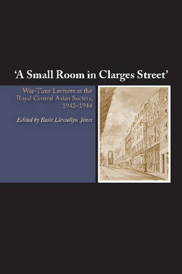 Small Room in Clarges Street: War-Time Lectures at the Royal Central Asian Society, 19421944