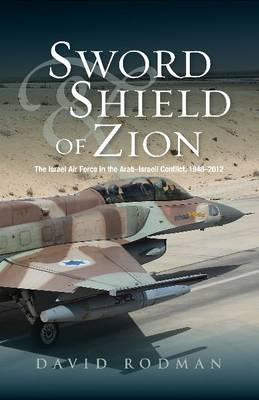 Sword and Shield of Zion: The Israel Air Force in the Arab-Israeli Conflict, 1948-2012