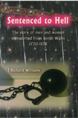 Sentenced to Hell - The Story of Men and Women Transported from North Wales, 1730-1878