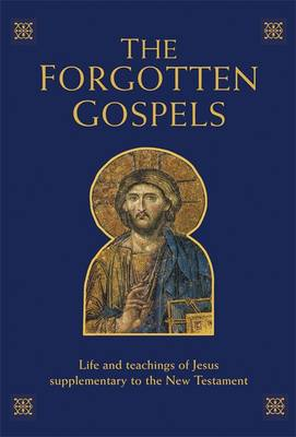 The Forgotten Gospels: Early, Lost and Historical Writings on the Life and Teachings of Jesus