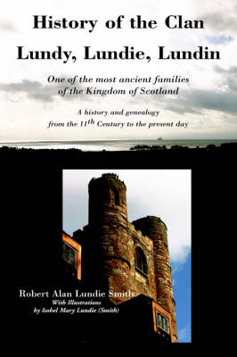 History of the Clan Lundy, Lundie, Lundin: One of the Most Ancient Families of the Kingdom of Scotland: A History and Genealogy from the 11th Century to the Present Day