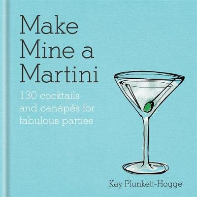 Make Mine a Martini: 130 Cocktails & Canapes for Fabulous Parties