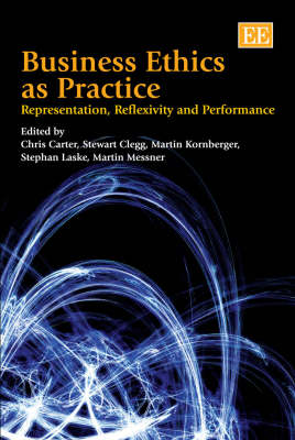 Business Ethics as Practice: Representation, Reflexivity and Performance