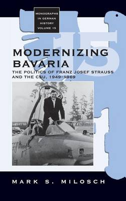 Modernizing Bavaria: The Politics of Franz Josef Strauss and the CSU, 1949-1969