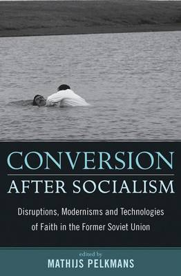 Conversion After Socialism: Disruptions, Modernisms and Technologies of Faith in the Former Soviet Union
