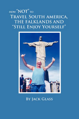 """How """"Not"""" to Travel South America, The Falklands and """"Still Enjoy Yourself"""""""