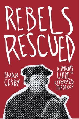 Rebels Rescued: A Student's Guide to Reformed Theology