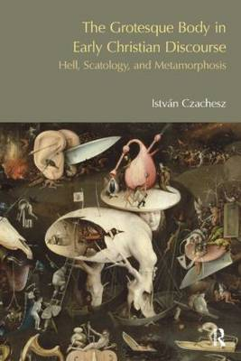 The Grotesque Body in Early Christian Discourse: Hell, Scatology and Metamorphosis